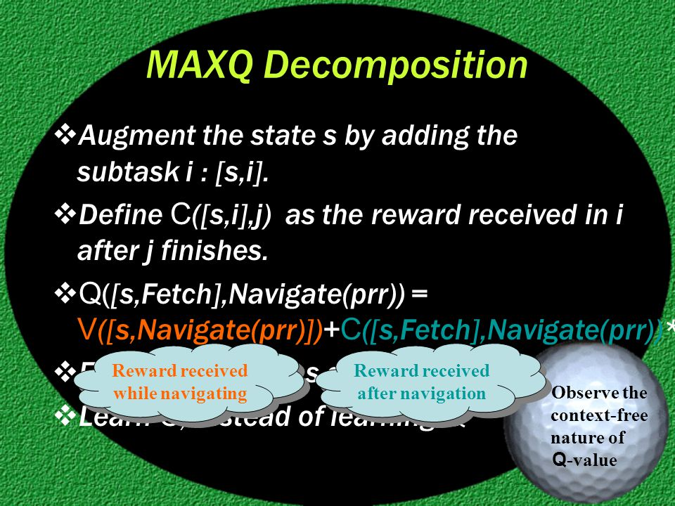 MAXQ Decomposition  Augment the state s by adding the subtask i : [s,i].