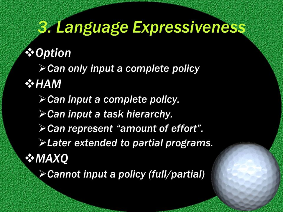 3. Language Expressiveness  Option  Can only input a complete policy  HAM  Can input a complete policy.  Can input a task hierarchy.  Can repres