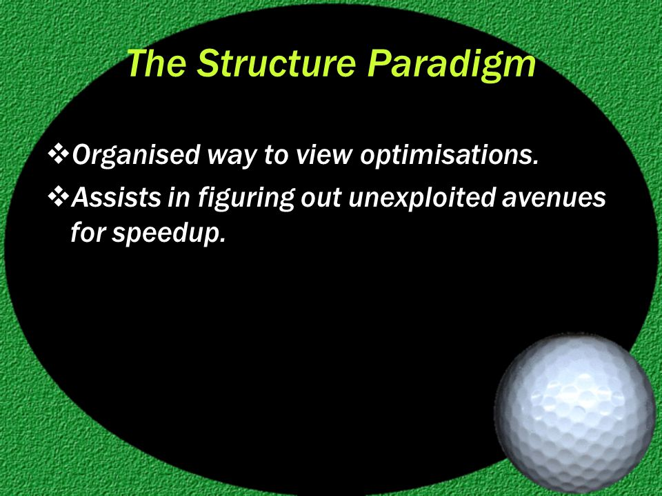 The Structure Paradigm  Organised way to view optimisations.