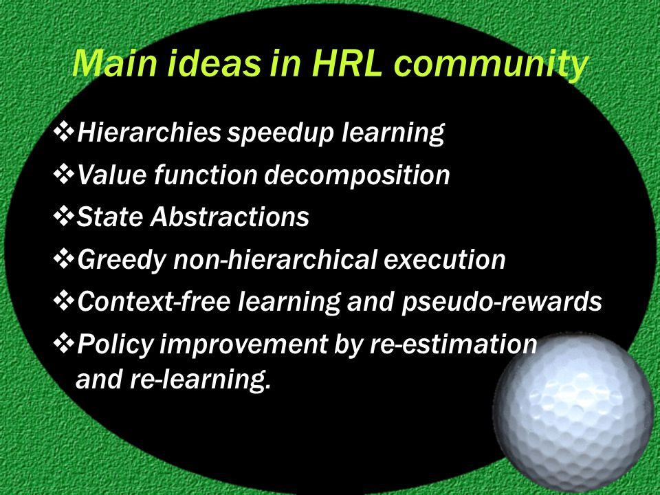 Main ideas in HRL community  Hierarchies speedup learning  Value function decomposition  State Abstractions  Greedy non-hierarchical execution  Context-free learning and pseudo-rewards  Policy improvement by re-estimation and re-learning.