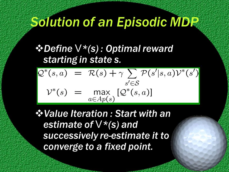 Solution of an Episodic MDP  Define V *(s) : Optimal reward starting in state s.