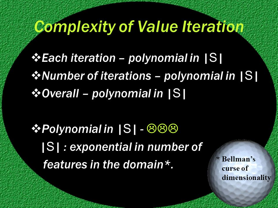 Complexity of Value Iteration  Each iteration – polynomial in | S |  Number of iterations – polynomial in | S |  Overall – polynomial in | S |  Polynomial in | S | -  | S | : exponential in number of features in the domain*.