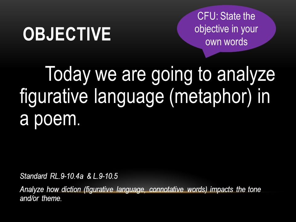 OBJECTIVE Today we are going to analyze figurative language (metaphor) in a poem. Standard RL.9-10.4a & L.9-10.5 Analyze how diction (figurative langu