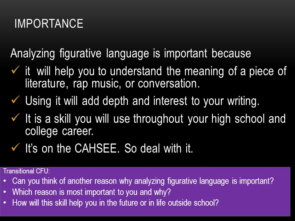 IMPORTANCE Analyzing figurative language is important because it will help you to understand the meaning of a piece of literature, rap music, or conve