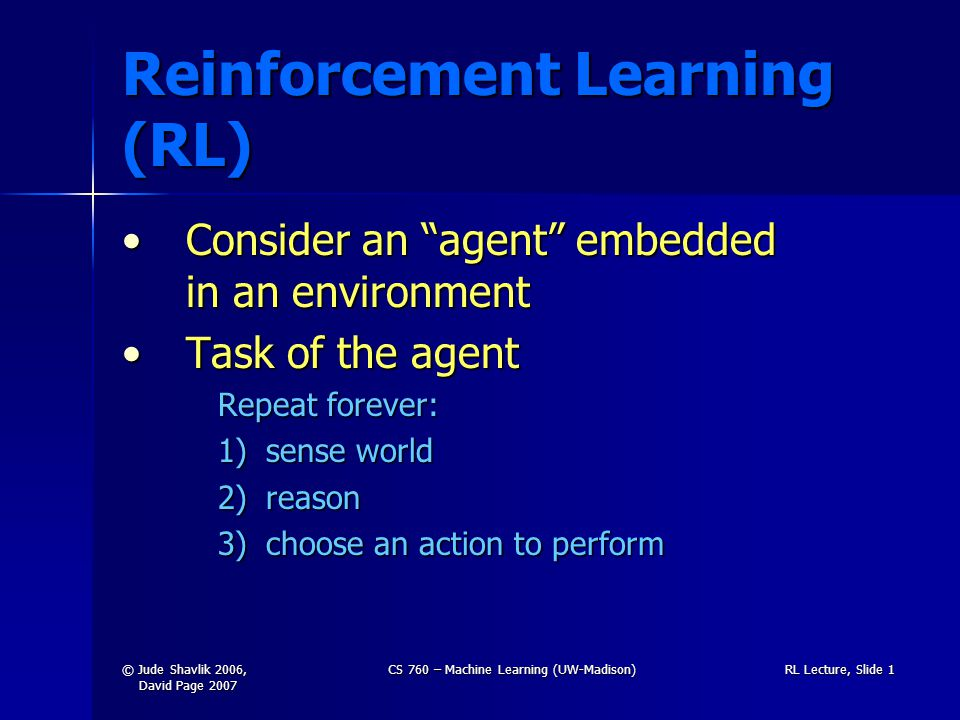 © Jude Shavlik 2006, David Page 2007 CS 760 – Machine Learning (UW-Madison)RL Lecture, Slide 1 Reinforcement Learning (RL) Consider an agent embedded in an environmentConsider an agent embedded in an environment Task of the agentTask of the agent Repeat forever: 1)sense world 2)reason 3)choose an action to perform