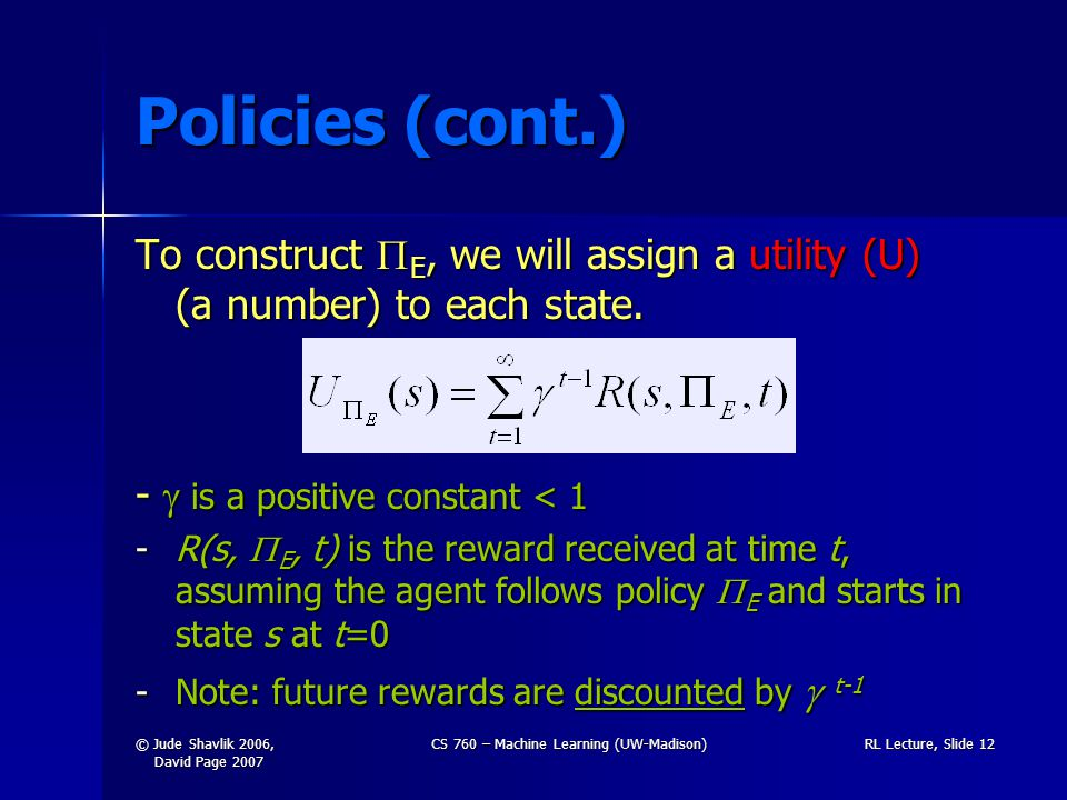 © Jude Shavlik 2006, David Page 2007 CS 760 – Machine Learning (UW-Madison)RL Lecture, Slide 12 Policies (cont.) To construct  E, we will assign a utility (U) (a number) to each state.