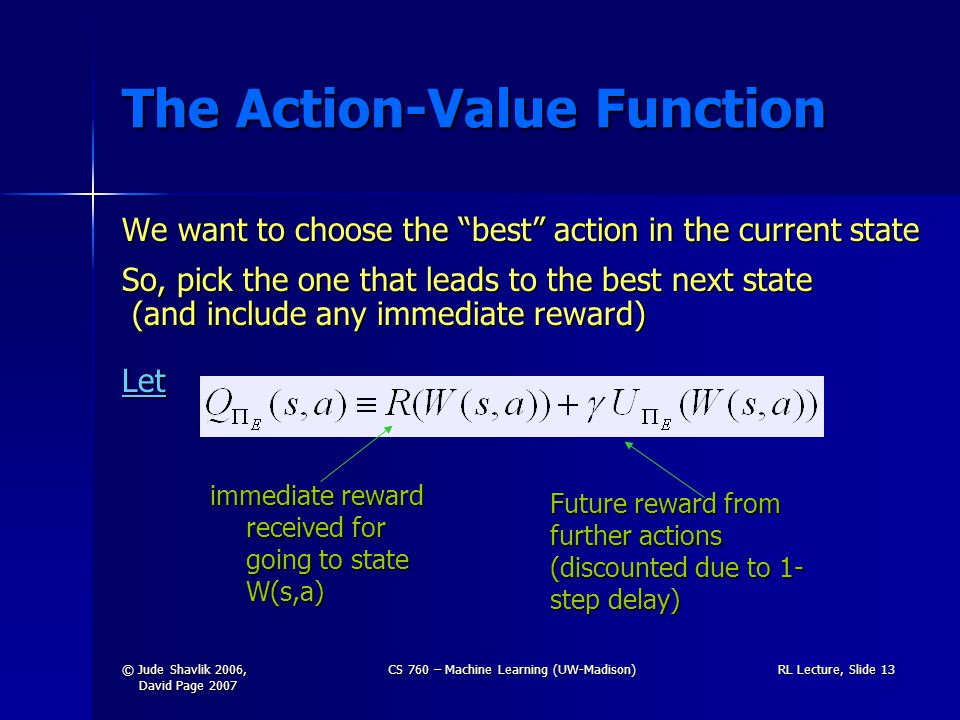 © Jude Shavlik 2006, David Page 2007 CS 760 – Machine Learning (UW-Madison)RL Lecture, Slide 13 The Action-Value Function We want to choose the best action in the current state So, pick the one that leads to the best next state (and include any immediate reward) Let immediate reward received for going to state W(s,a) Future reward from further actions (discounted due to 1- step delay)
