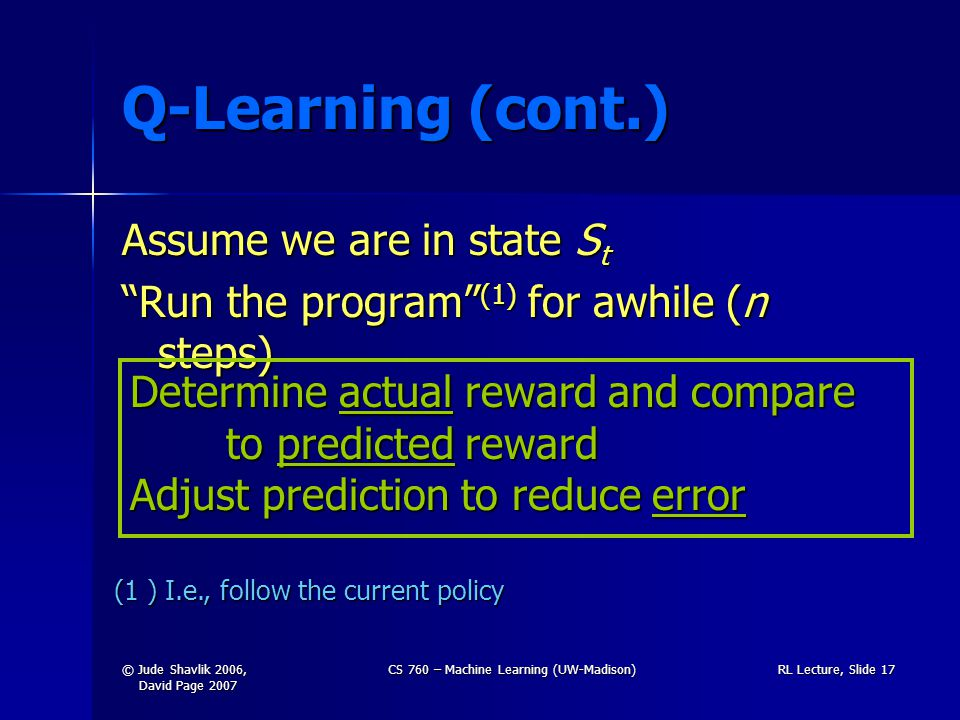 © Jude Shavlik 2006, David Page 2007 CS 760 – Machine Learning (UW-Madison)RL Lecture, Slide 17 Q-Learning (cont.) Assume we are in state S t Run the program (1) for awhile (n steps) Determine actual reward and compare to predicted reward Adjust prediction to reduce error (1 ) I.e., follow the current policy