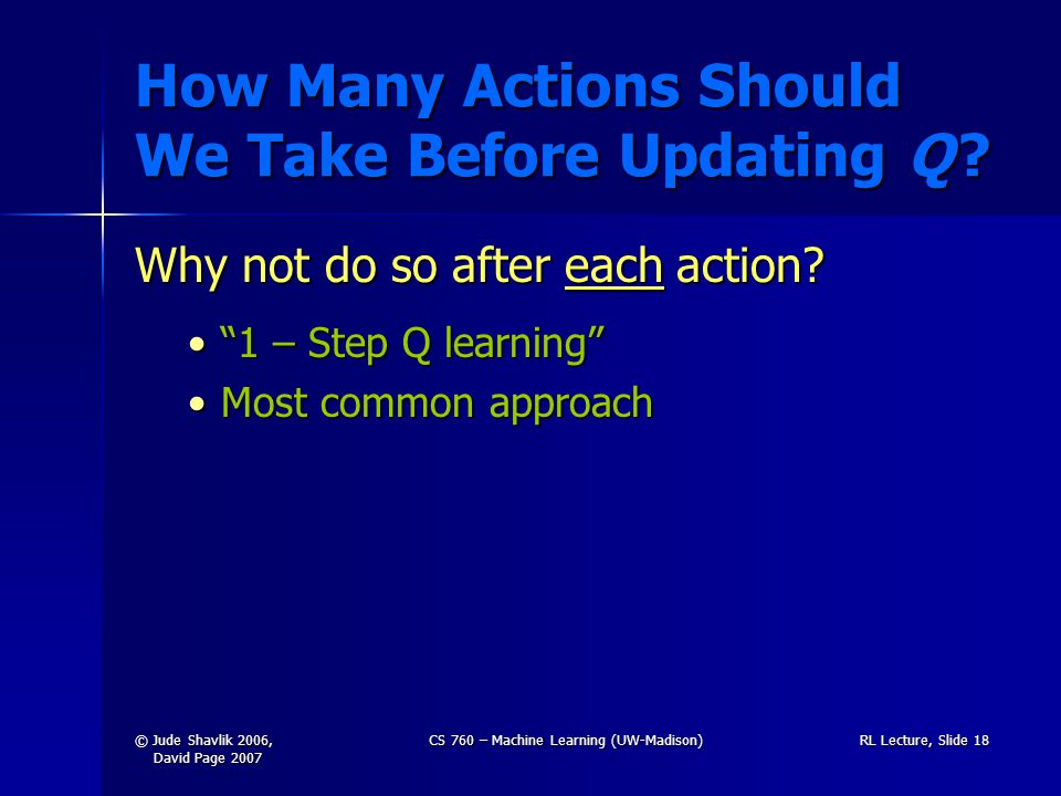 © Jude Shavlik 2006, David Page 2007 CS 760 – Machine Learning (UW-Madison)RL Lecture, Slide 18 How Many Actions Should We Take Before Updating Q .