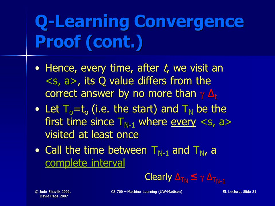 © Jude Shavlik 2006, David Page 2007 CS 760 – Machine Learning (UW-Madison)RL Lecture, Slide 31 Q-Learning Convergence Proof (cont.) Hence, every time, after t, we visit an, its Q value differs from the correct answer by no more than  Δ tHence, every time, after t, we visit an, its Q value differs from the correct answer by no more than  Δ t Let T o =t o (i.e.