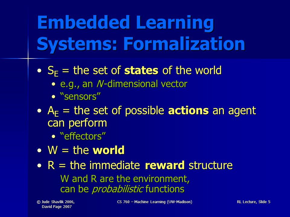 © Jude Shavlik 2006, David Page 2007 CS 760 – Machine Learning (UW-Madison)RL Lecture, Slide 5 Embedded Learning Systems: Formalization S E = the set of states of the worldS E = the set of states of the world e.g., an N -dimensional vectore.g., an N -dimensional vector sensors sensors A E = the set of possible actions an agent can performA E = the set of possible actions an agent can perform effectors effectors W = the worldW = the world R = the immediate reward structureR = the immediate reward structure W and R are the environment, can be probabilistic functions