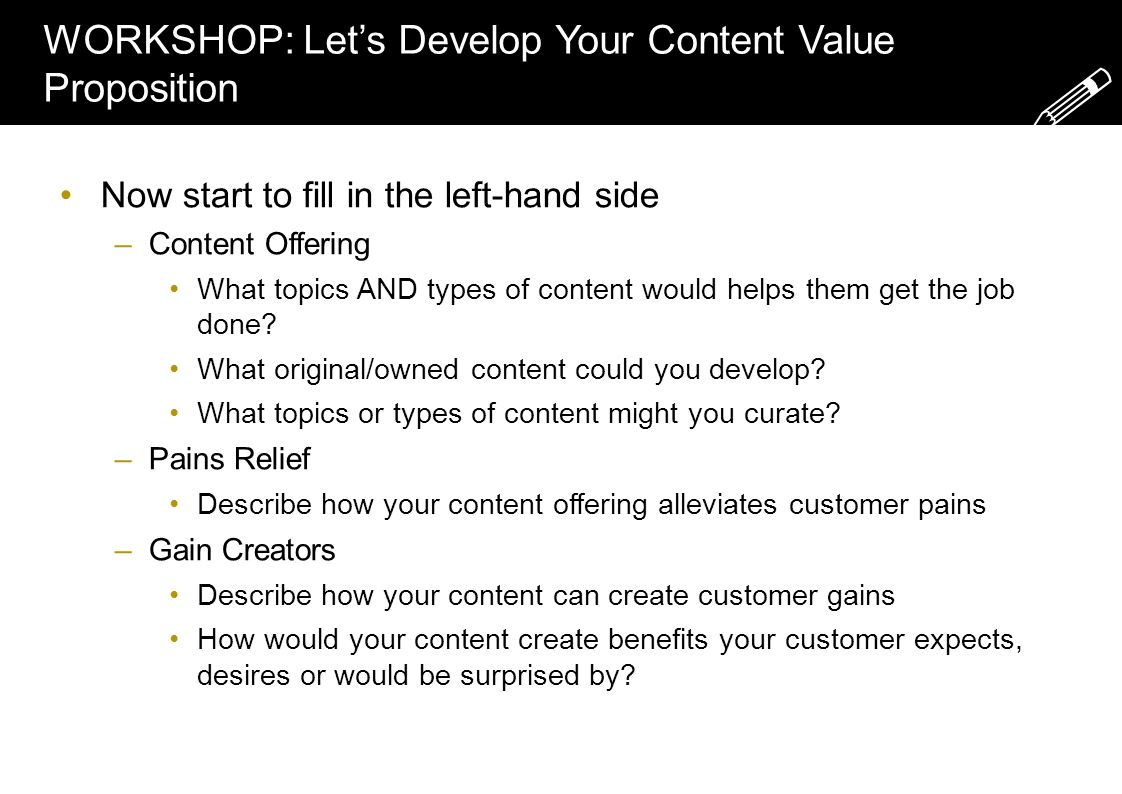 WORKSHOP: Let's Develop Your Content Value Proposition Now start to fill in the left-hand side –Content Offering What topics AND types of content would helps them get the job done.