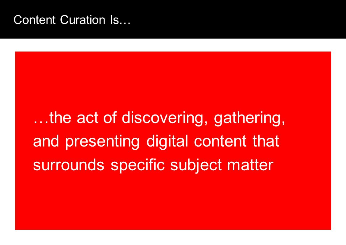 Content Curation Is… …the act of discovering, gathering, and presenting digital content that surrounds specific subject matter