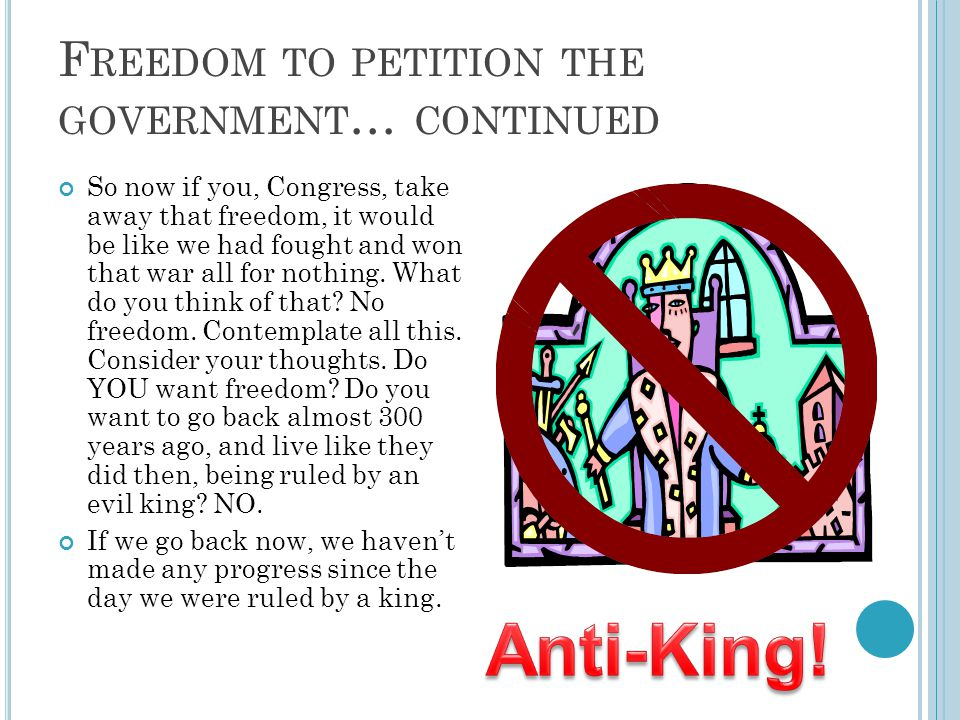 F REEDOM TO PETITION THE GOVERNMENT … CONTINUED So now if you, Congress, take away that freedom, it would be like we had fought and won that war all for nothing.