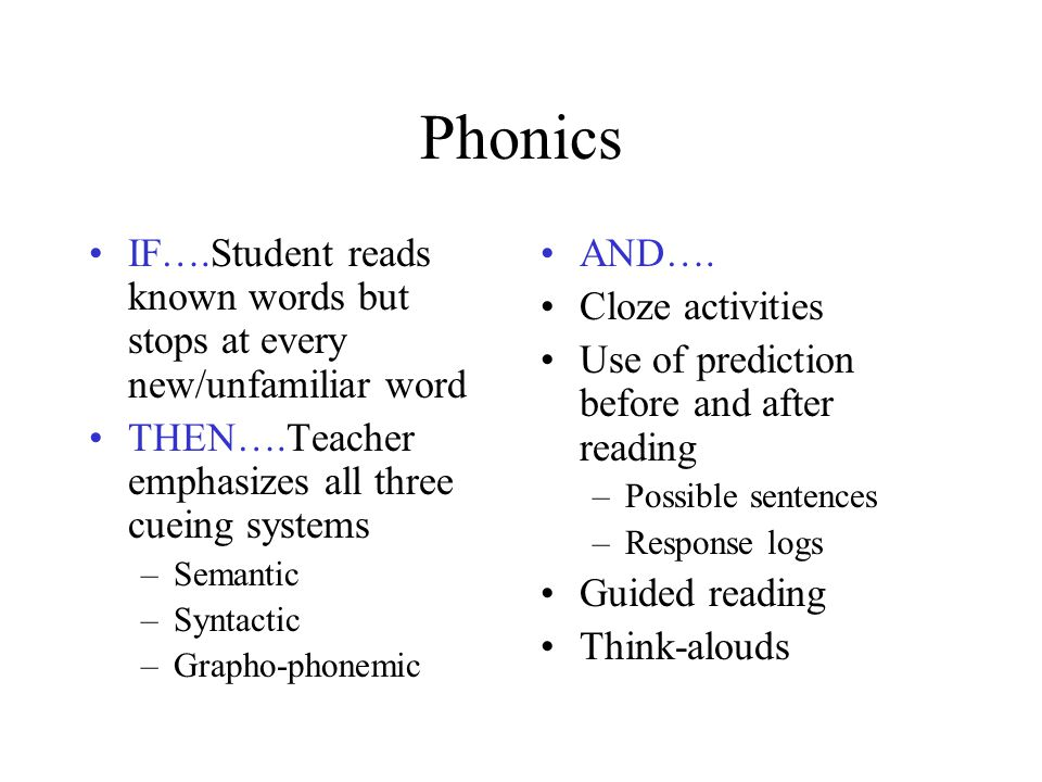 Phonics IF….Student reads known words but stops at every new/unfamiliar word THEN….Teacher emphasizes all three cueing systems –Semantic –Syntactic –G