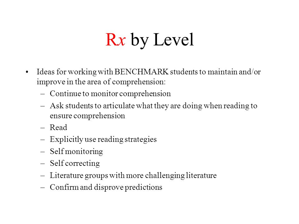 Rx by Level Ideas for working with BENCHMARK students to maintain and/or improve in the area of comprehension: –Continue to monitor comprehension –Ask