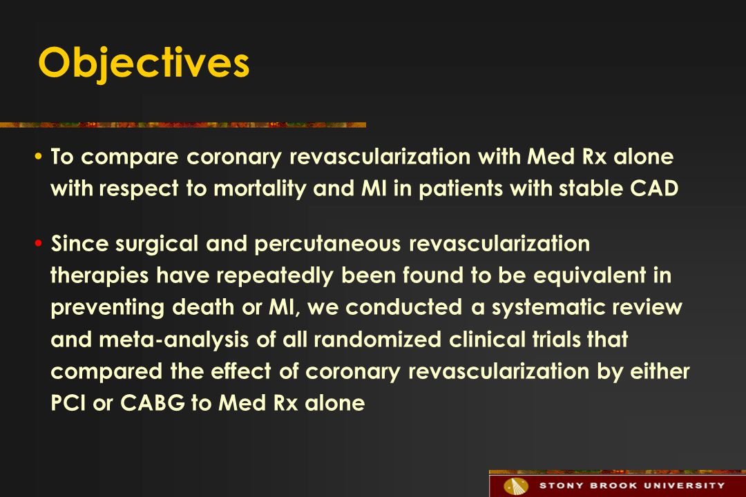 Objectives To compare coronary revascularization with Med Rx alone with respect to mortality and MI in patients with stable CAD Since surgical and percutaneous revascularization therapies have repeatedly been found to be equivalent in preventing death or MI, we conducted a systematic review and meta-analysis of all randomized clinical trials that compared the effect of coronary revascularization by either PCI or CABG to Med Rx alone