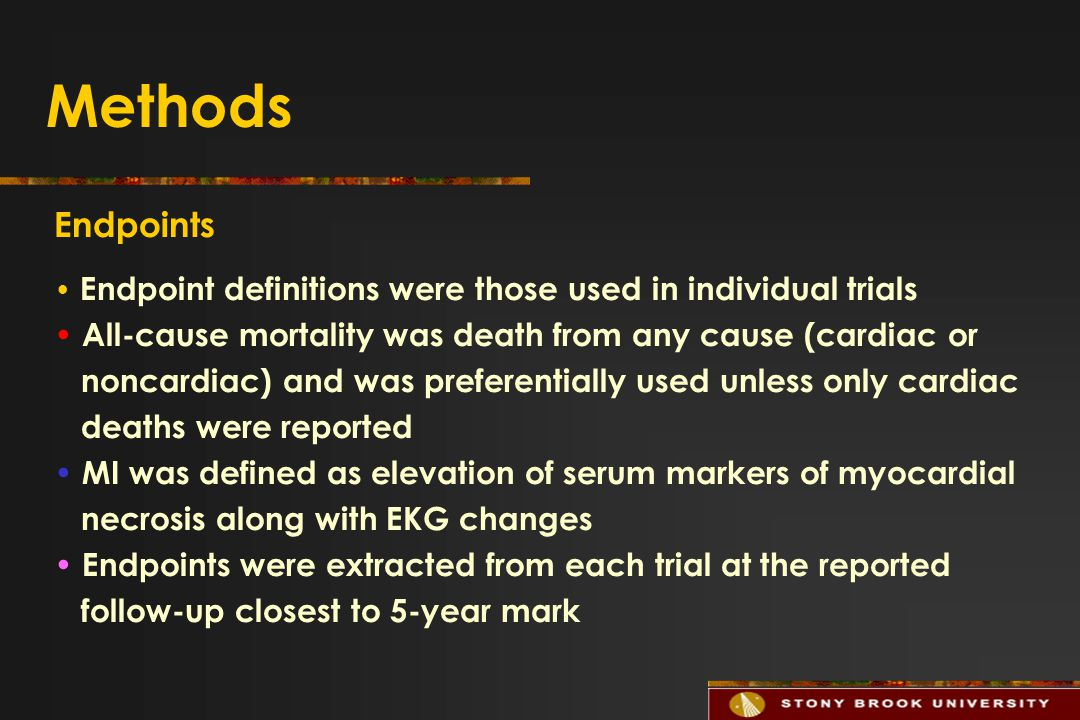Methods Endpoints Endpoint definitions were those used in individual trials All-cause mortality was death from any cause (cardiac or noncardiac) and was preferentially used unless only cardiac deaths were reported MI was defined as elevation of serum markers of myocardial necrosis along with EKG changes Endpoints were extracted from each trial at the reported follow-up closest to 5-year mark