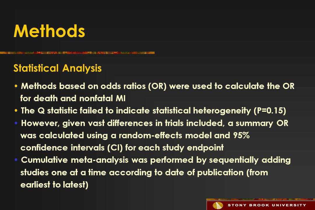 Methods Statistical Analysis Methods based on odds ratios (OR) were used to calculate the OR for death and nonfatal MI The Q statistic failed to indicate statistical heterogeneity (P=0.15) However, given vast differences in trials included, a summary OR was calculated using a random-effects model and 95% confidence intervals (CI) for each study endpoint Cumulative meta-analysis was performed by sequentially adding studies one at a time according to date of publication (from earliest to latest)