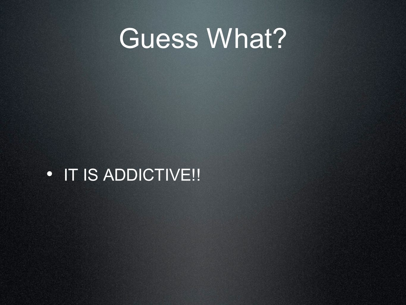 Guess What IT IS ADDICTIVE!!