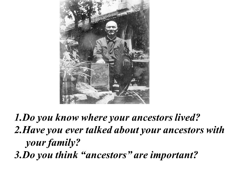 "1.Do you know where your ancestors lived? 2.Have you ever talked about your ancestors with your family? 3.Do you think ""ancestors"" are important?"