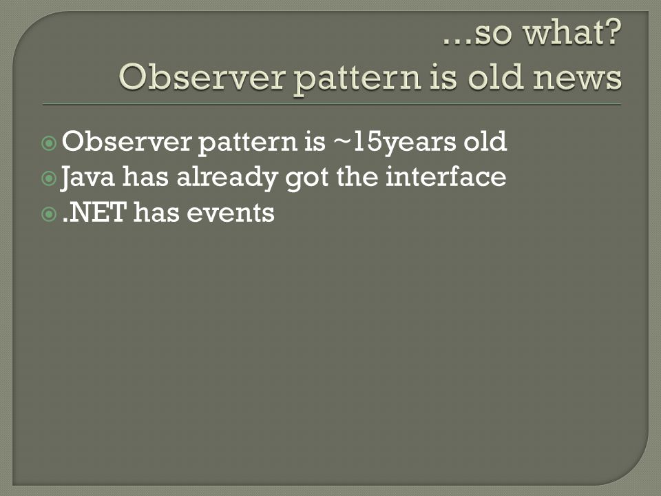  Observer pattern is ~15years old  Java has already got the interface .NET has events