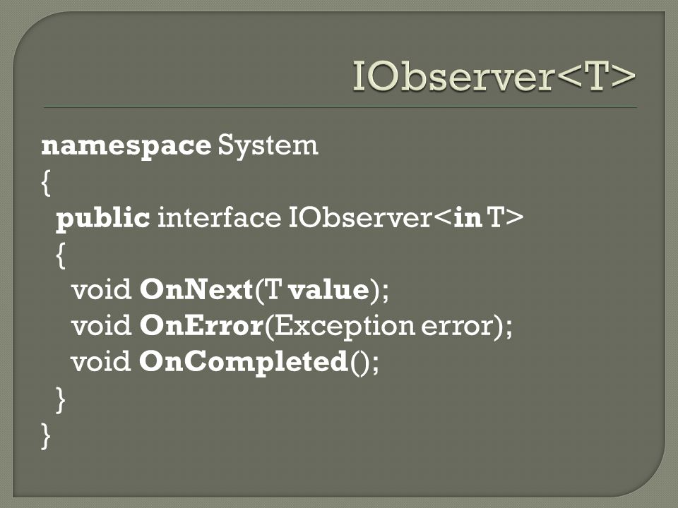 namespace System { public interface IObserver { void OnNext(T value); void OnError(Exception error); void OnCompleted(); }