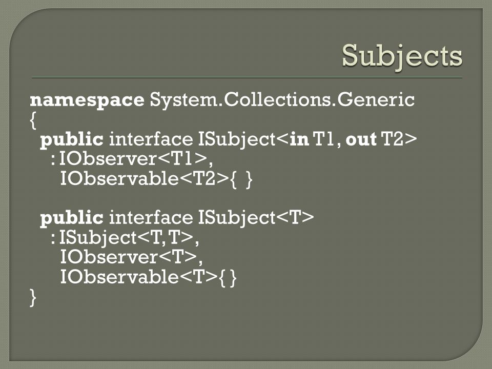 namespace System.Collections.Generic { public interface ISubject : IObserver, IObservable { } public interface ISubject : ISubject, IObserver, IObserv