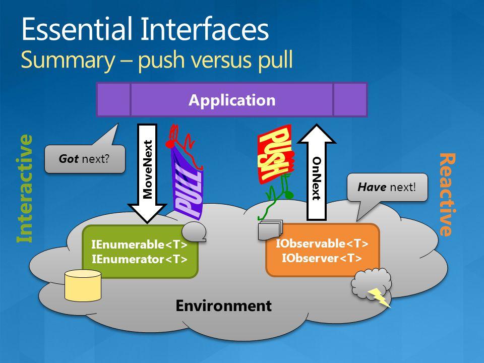 Environment MoveNext Got next? Application OnNext Have next! IEnumerable IEnumerator IObservable IObserver Interactive Reactive