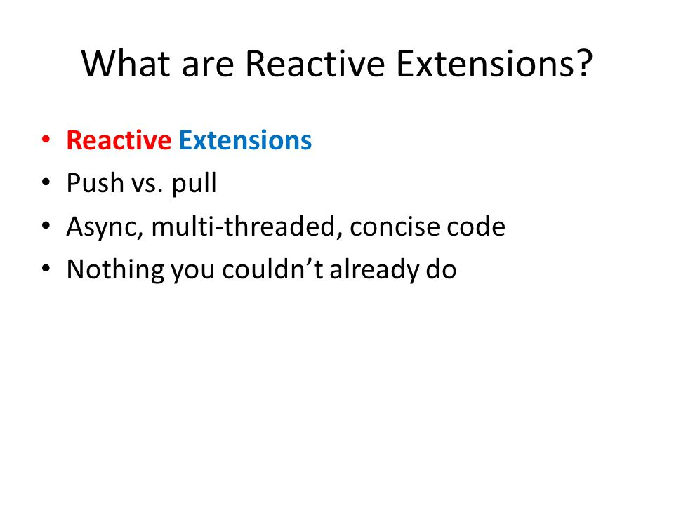 What are Reactive Extensions? Reactive Extensions Push vs. pull Async, multi-threaded, concise code Nothing you couldn't already do