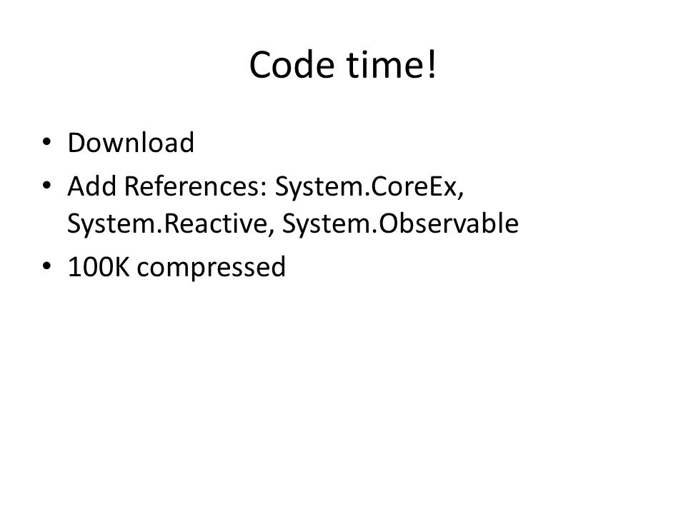 Code time! Download Add References: System.CoreEx, System.Reactive, System.Observable 100K compressed