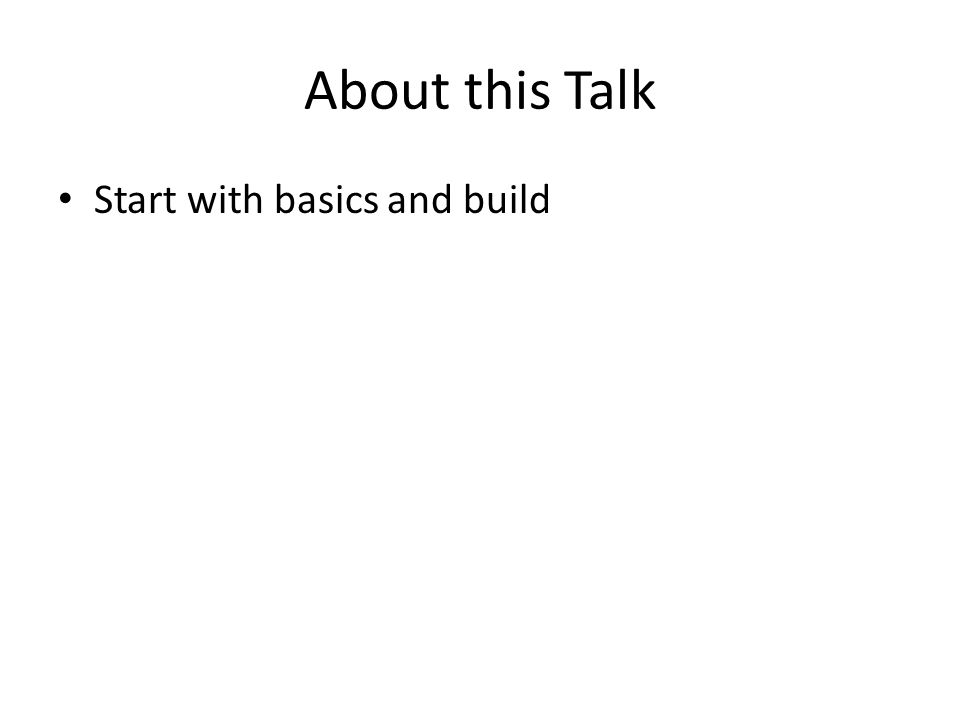 About this Talk Start with basics and build
