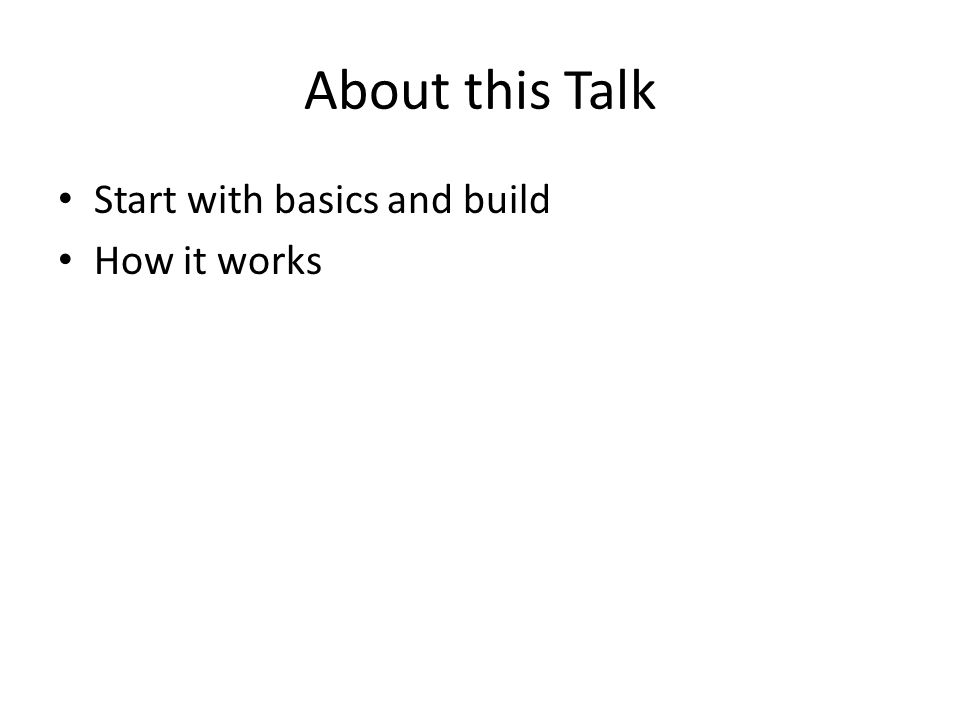 About this Talk Start with basics and build How it works