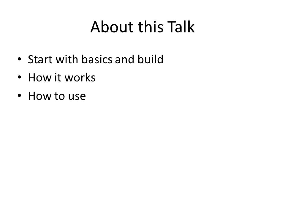 About this Talk Start with basics and build How it works How to use
