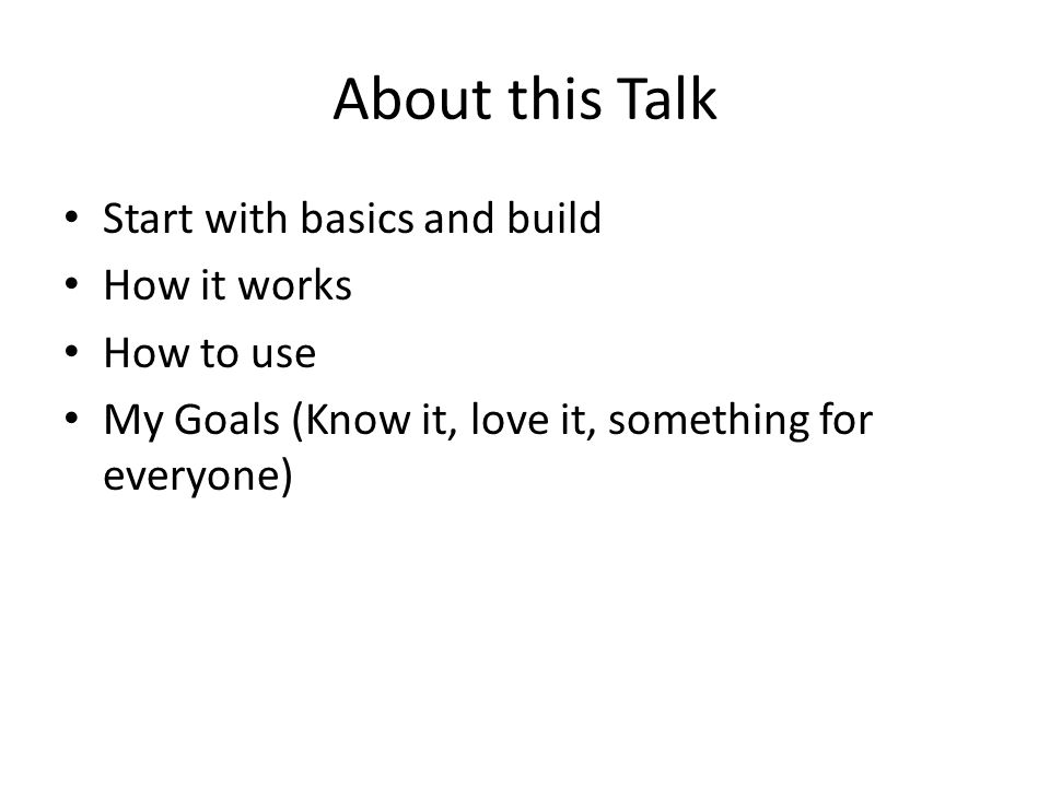 About this Talk Start with basics and build How it works How to use My Goals (Know it, love it, something for everyone)