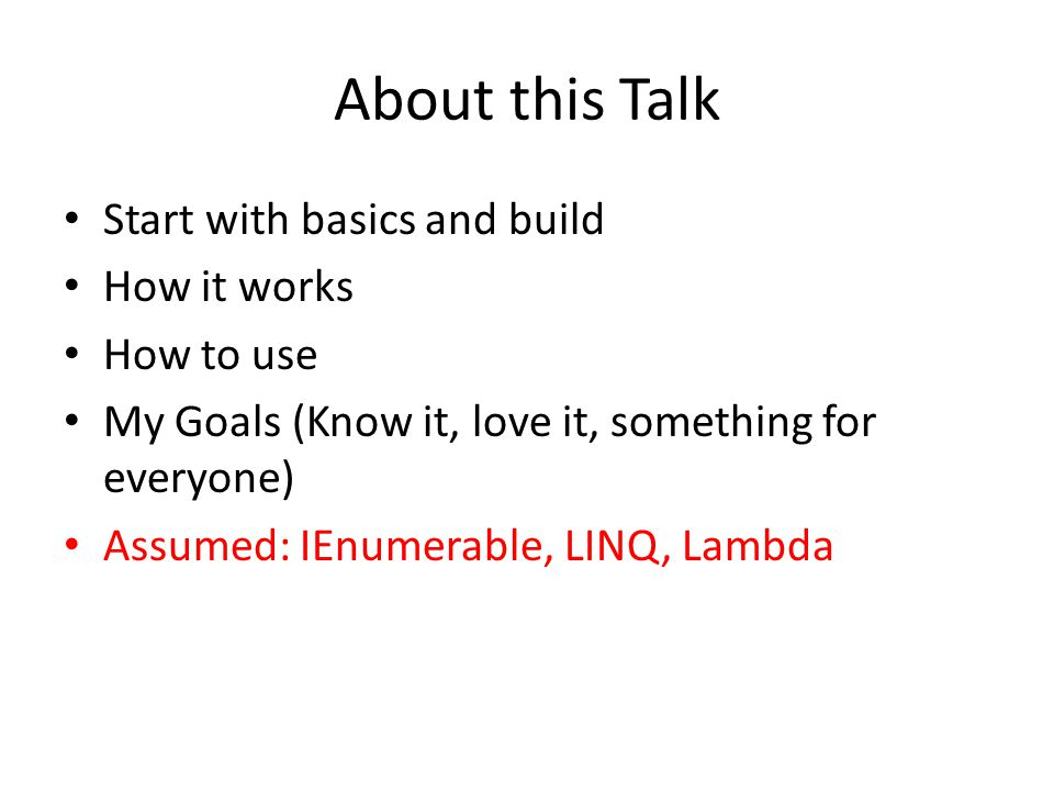 About this Talk Start with basics and build How it works How to use My Goals (Know it, love it, something for everyone) Assumed: IEnumerable, LINQ, Lambda