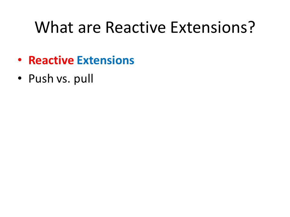 What are Reactive Extensions? Reactive Extensions Push vs. pull