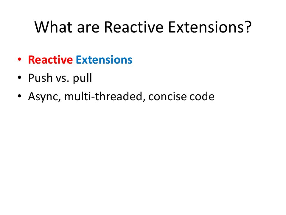 What are Reactive Extensions Reactive Extensions Push vs. pull Async, multi-threaded, concise code