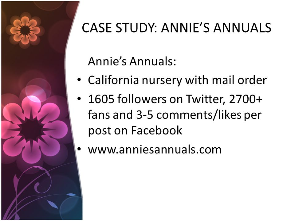 CASE STUDY: ANNIE'S ANNUALS Annie's Annuals: California nursery with mail order 1605 followers on Twitter, fans and 3-5 comments/likes per post on Facebook