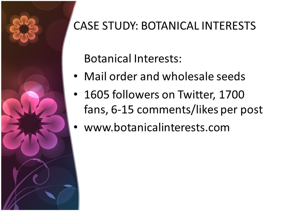 CASE STUDY: BOTANICAL INTERESTS Botanical Interests: Mail order and wholesale seeds 1605 followers on Twitter, 1700 fans, 6-15 comments/likes per post