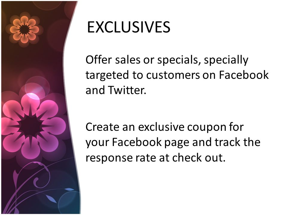 EXCLUSIVES Offer sales or specials, specially targeted to customers on Facebook and Twitter.