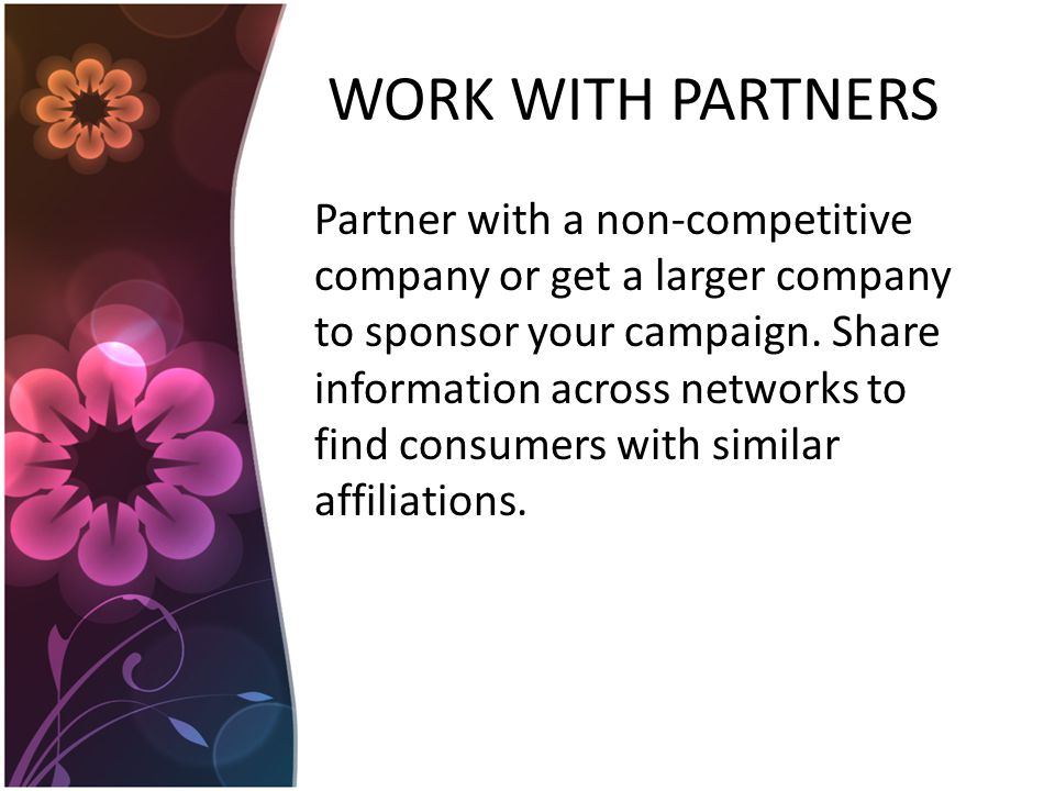 WORK WITH PARTNERS Partner with a non-competitive company or get a larger company to sponsor your campaign.