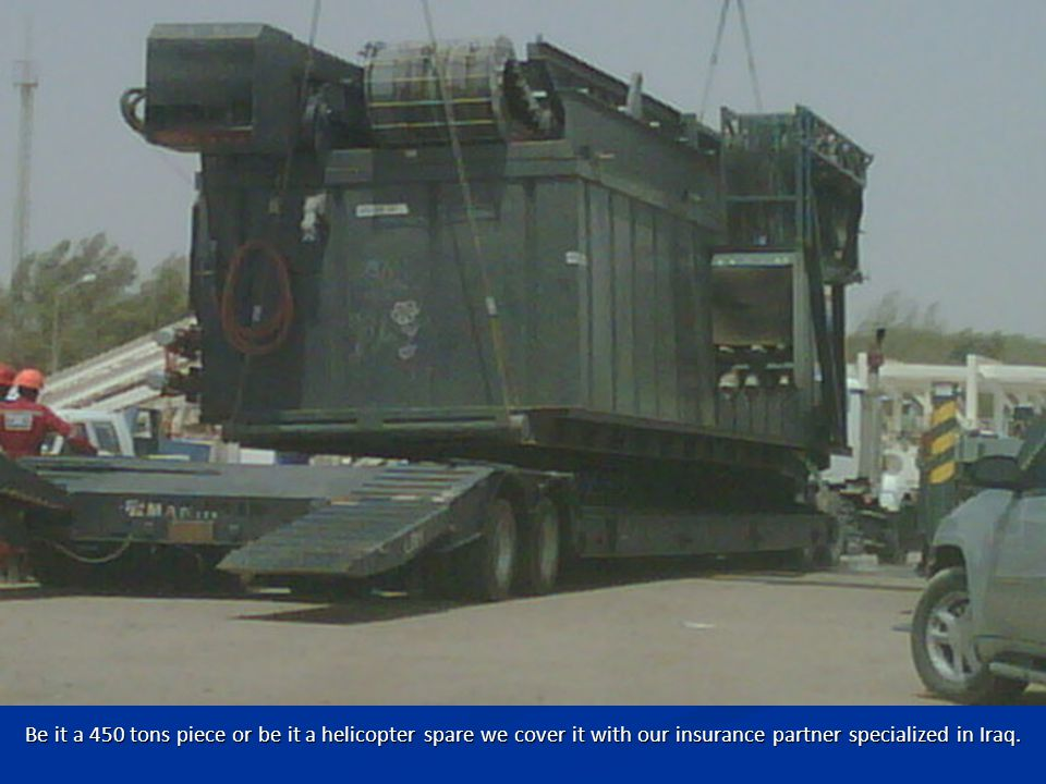 Be it a 450 tons piece or be it a helicopter spare we cover it with our insurance partner specialized in Iraq.