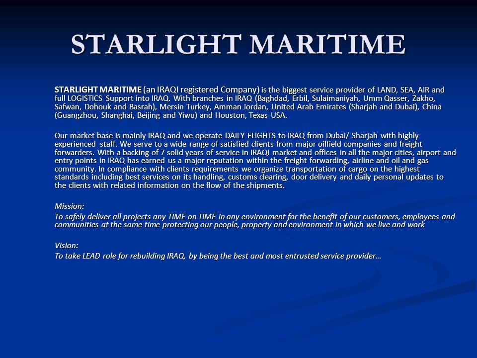 STARLIGHT MARITIME STARLIGHT MARITIME (an IRAQI registered Company) is the biggest service provider of LAND, SEA, AIR and full LOGISTICS Support into IRAQ.
