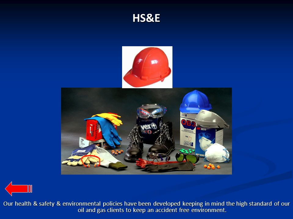 HS&E Our health & safety & environmental policies have been developed keeping in mind the high standard of our oil and gas clients to keep an accident free environment.