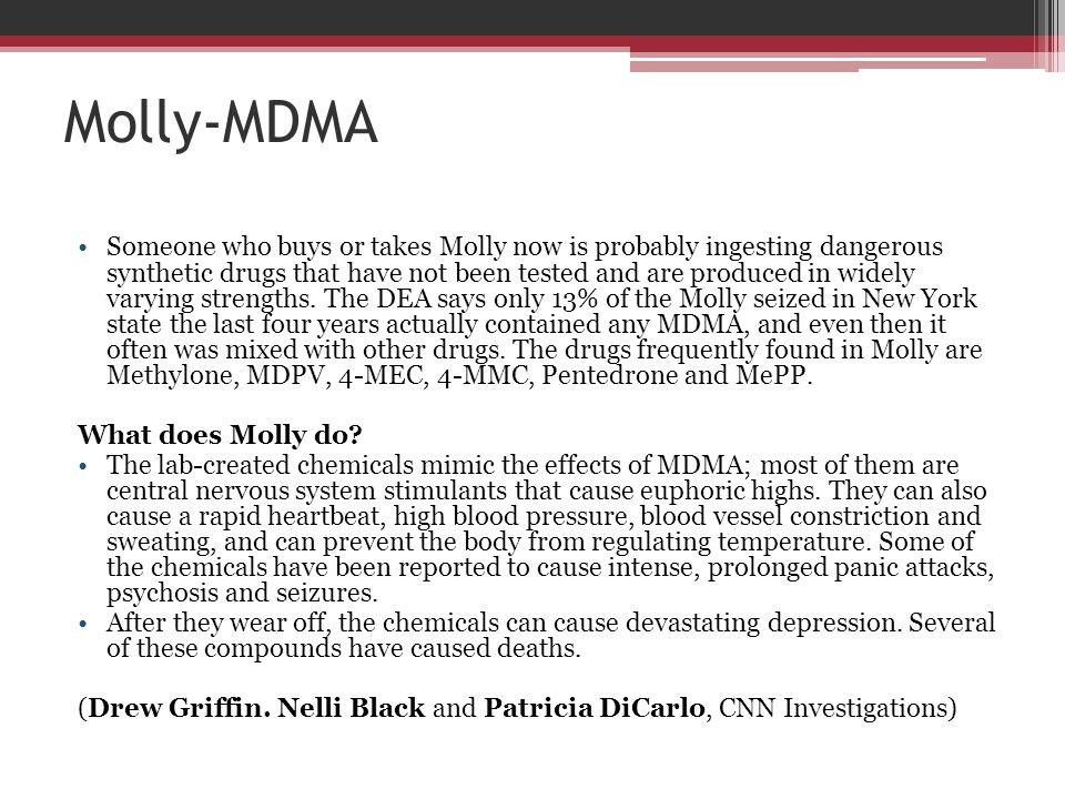 Molly-MDMA Someone who buys or takes Molly now is probably ingesting dangerous synthetic drugs that have not been tested and are produced in widely va