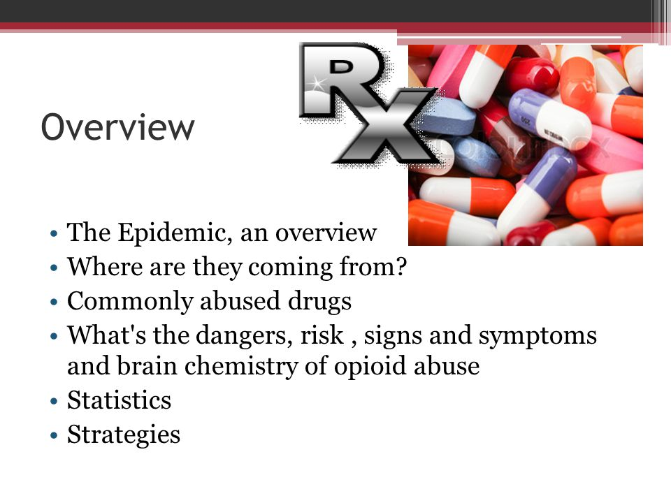Overview The Epidemic, an overview Where are they coming from? Commonly abused drugs What's the dangers, risk, signs and symptoms and brain chemistry