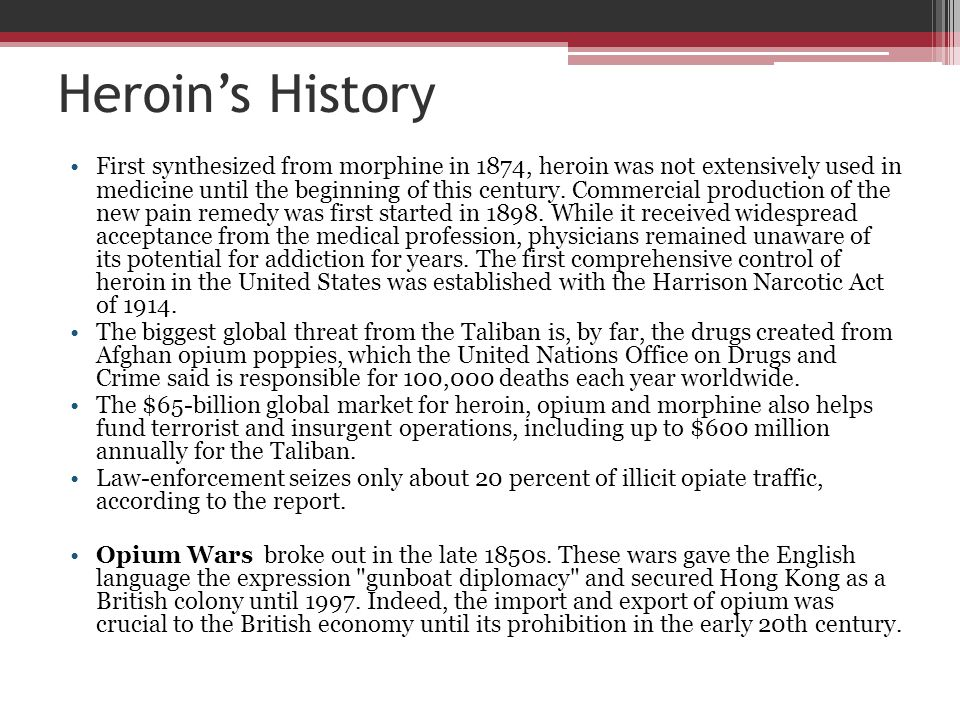 Heroin's History First synthesized from morphine in 1874, heroin was not extensively used in medicine until the beginning of this century. Commercial