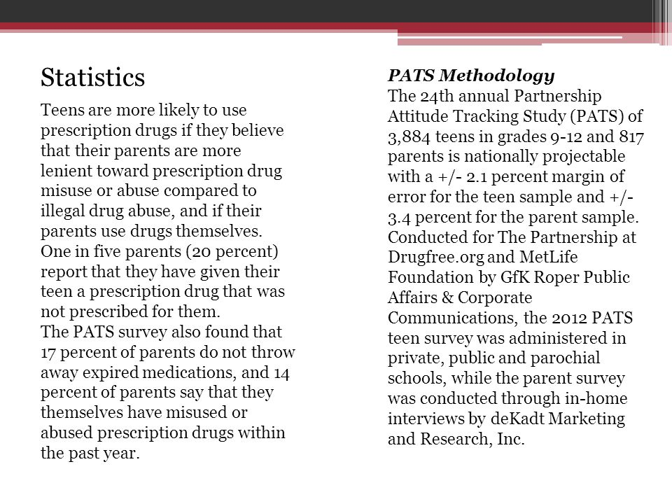 PATS Methodology The 24th annual Partnership Attitude Tracking Study (PATS) of 3,884 teens in grades 9-12 and 817 parents is nationally projectable wi