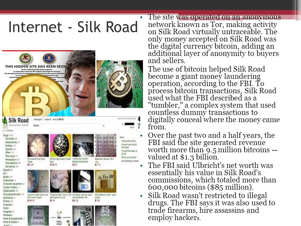 Internet - Silk Road The site was operated on an anonymous network known as Tor, making activity on Silk Road virtually untraceable. The only money ac